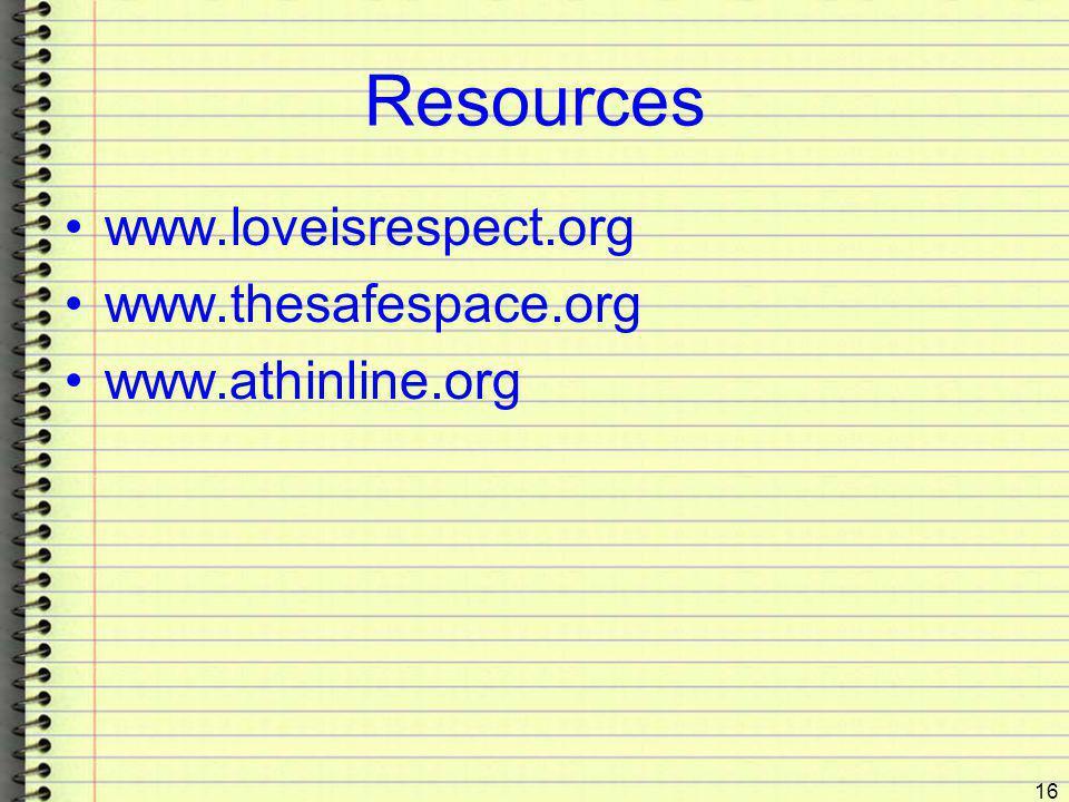 Resources www.loveisrespect.org www.thesafespace.org www.athinline.org 16