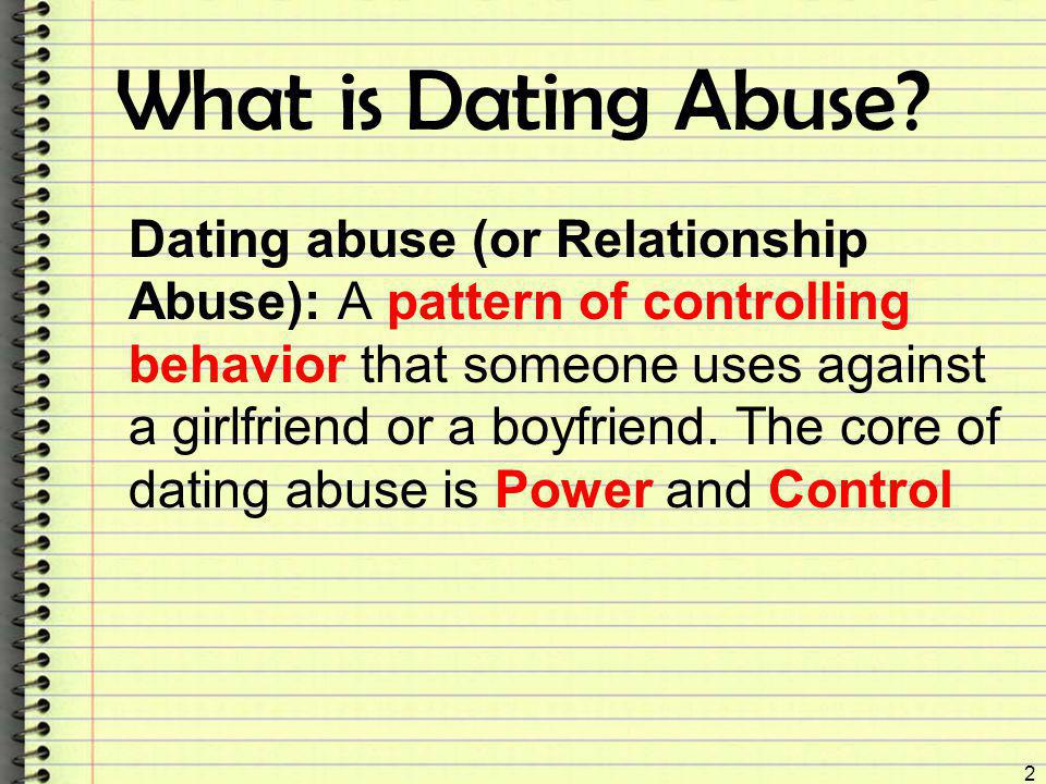 What is Dating Abuse? Dating abuse (or Relationship Abuse): A pattern of controlling behavior that someone uses against a girlfriend or a boyfriend. T