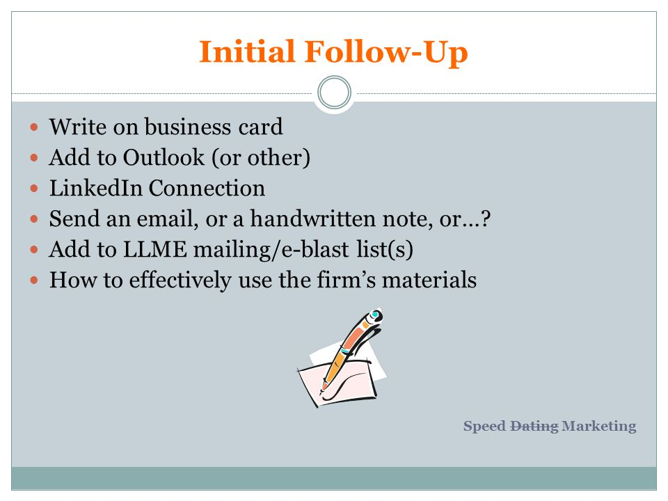 Initial Follow-Up Write on business card Add to Outlook (or other) LinkedIn Connection Send an  , or a handwritten note, or….