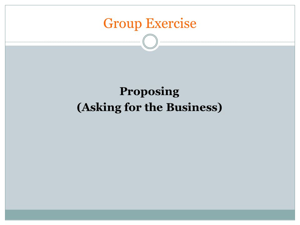 Group Exercise Proposing (Asking for the Business)