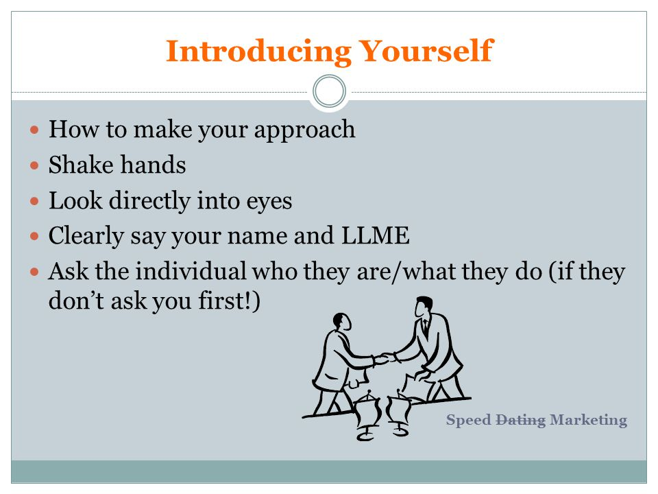 Introducing Yourself How to make your approach Shake hands Look directly into eyes Clearly say your name and LLME Ask the individual who they are/what they do (if they dont ask you first!) Speed Dating Marketing
