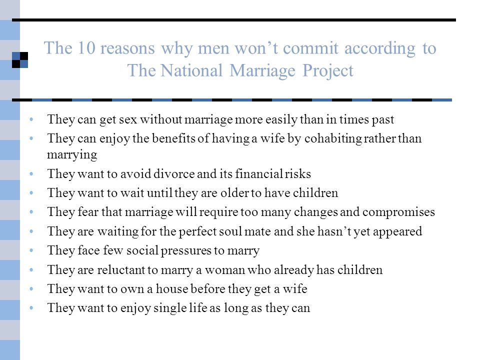 The 10 reasons why men wont commit according to The National Marriage Project They can get sex without marriage more easily than in times past They can enjoy the benefits of having a wife by cohabiting rather than marrying They want to avoid divorce and its financial risks They want to wait until they are older to have children They fear that marriage will require too many changes and compromises They are waiting for the perfect soul mate and she hasnt yet appeared They face few social pressures to marry They are reluctant to marry a woman who already has children They want to own a house before they get a wife They want to enjoy single life as long as they can