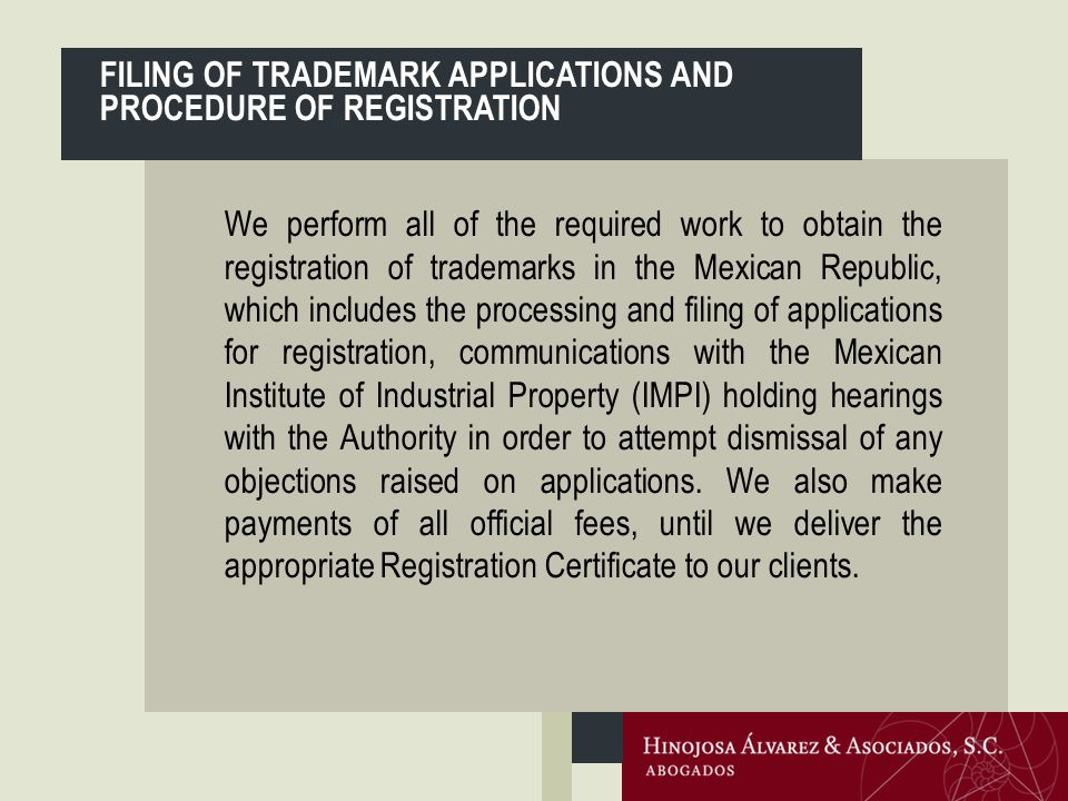We perform all of the required work to obtain the registration of trademarks in the Mexican Republic, which includes the processing and filing of applications for registration, communications with the Mexican Institute of Industrial Property (IMPI) holding hearings with the Authority in order to attempt dismissal of any objections raised on applications.
