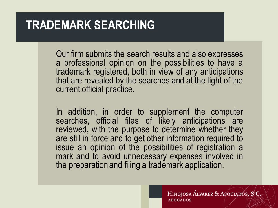 Our firm submits the search results and also expresses a professional opinion on the possibilities to have a trademark registered, both in view of any anticipations that are revealed by the searches and at the light of the current official practice.