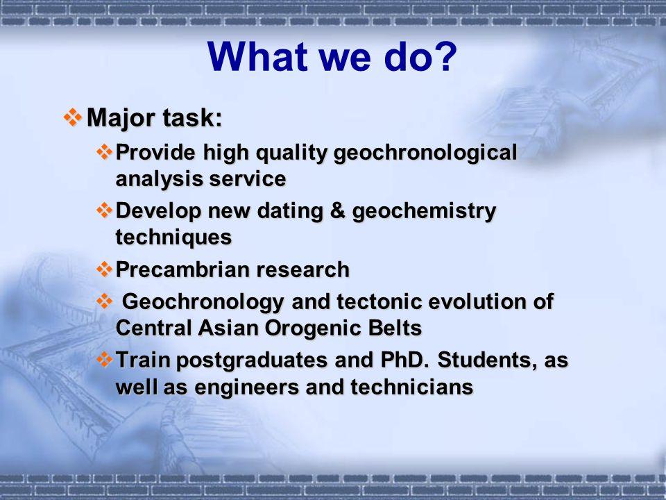 What we do? Major task: Major task: Provide high quality geochronological analysis service Provide high quality geochronological analysis service Deve