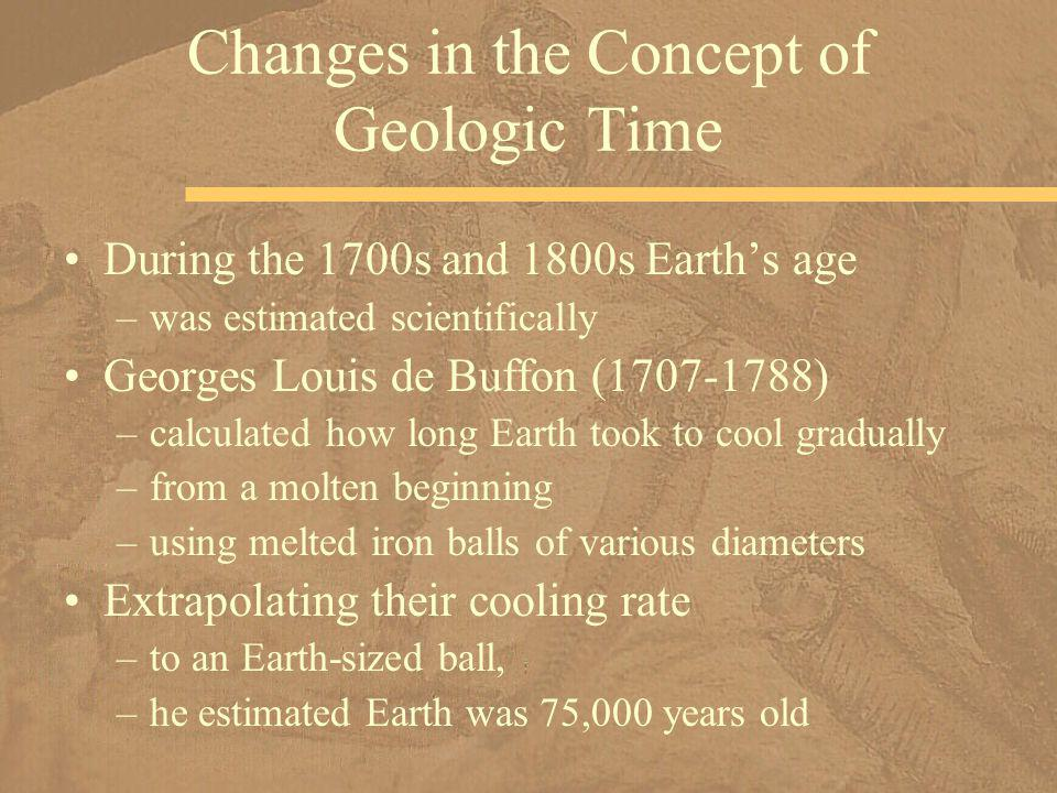 During the 1700s and 1800s Earths age –was estimated scientifically Georges Louis de Buffon (1707-1788) –calculated how long Earth took to cool gradua
