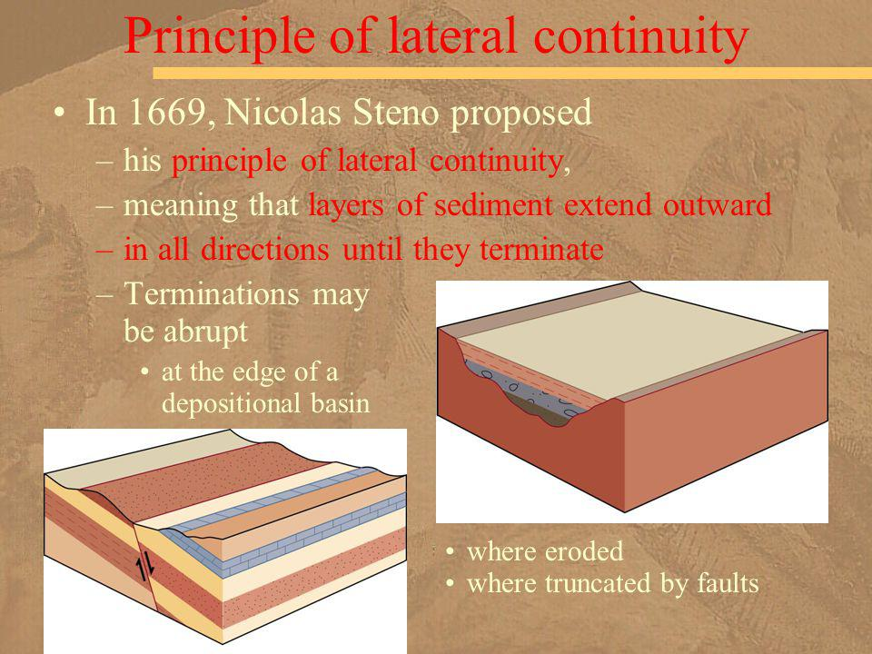In 1669, Nicolas Steno proposed –his principle of lateral continuity, –meaning that layers of sediment extend outward –in all directions until they te