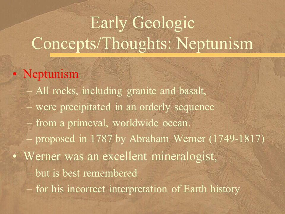 Neptunism –All rocks, including granite and basalt, –were precipitated in an orderly sequence –from a primeval, worldwide ocean. –proposed in 1787 by
