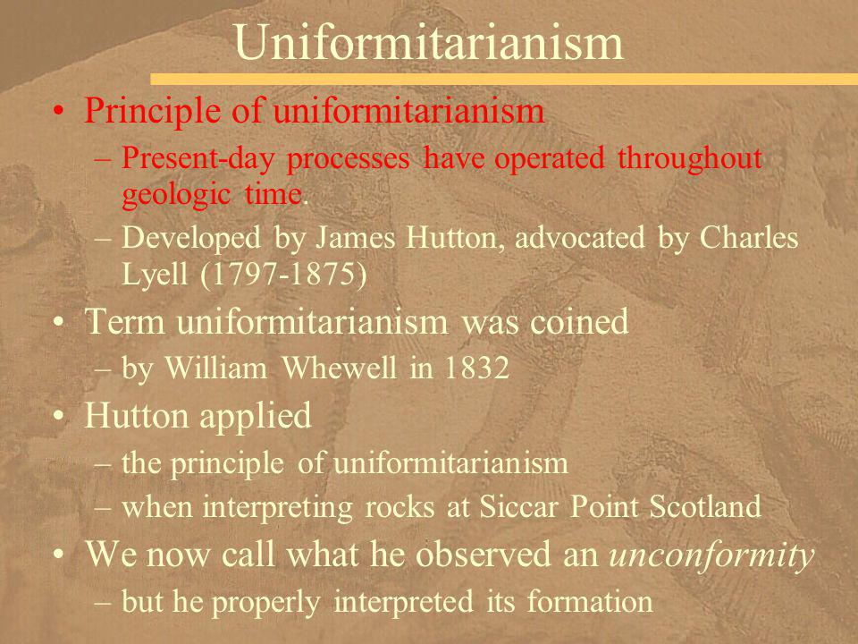 Principle of uniformitarianism –Present-day processes have operated throughout geologic time. –Developed by James Hutton, advocated by Charles Lyell (