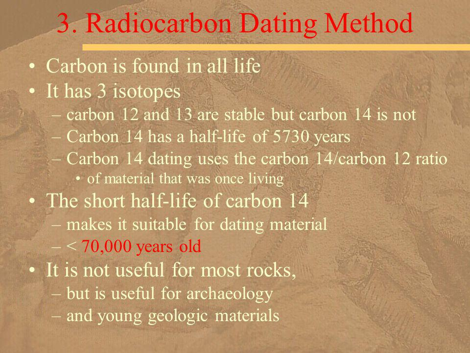Carbon is found in all life It has 3 isotopes –carbon 12 and 13 are stable but carbon 14 is not –Carbon 14 has a half-life of 5730 years –Carbon 14 da