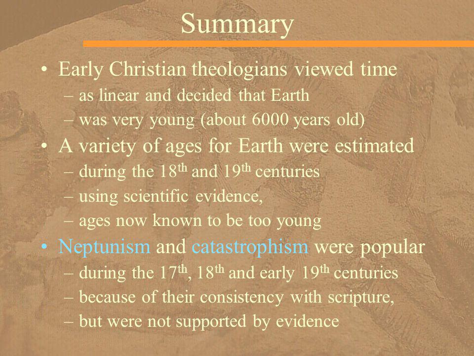 Summary Early Christian theologians viewed time –as linear and decided that Earth –was very young (about 6000 years old) A variety of ages for Earth w