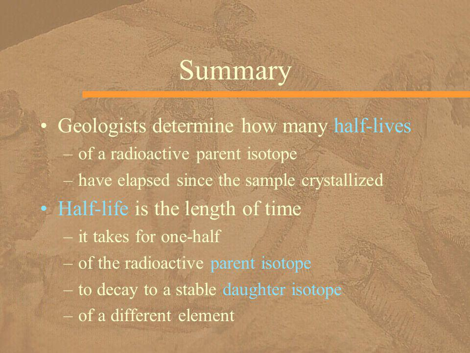 Summary Geologists determine how many half-lives –of a radioactive parent isotope –have elapsed since the sample crystallized Half-life is the length