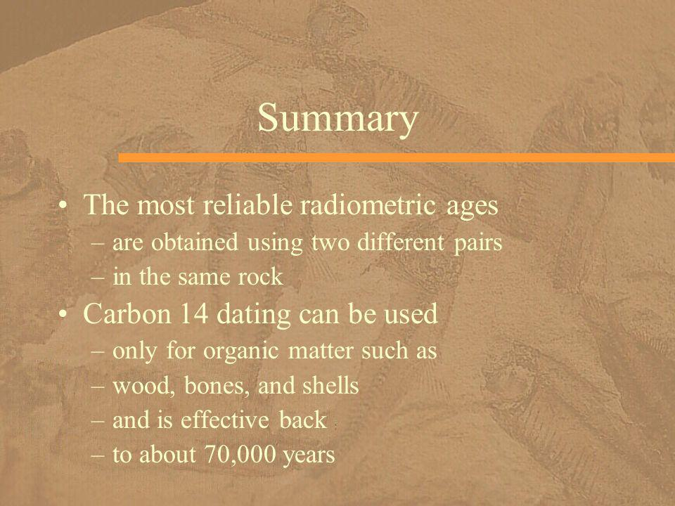 Summary The most reliable radiometric ages –are obtained using two different pairs –in the same rock Carbon 14 dating can be used –only for organic ma