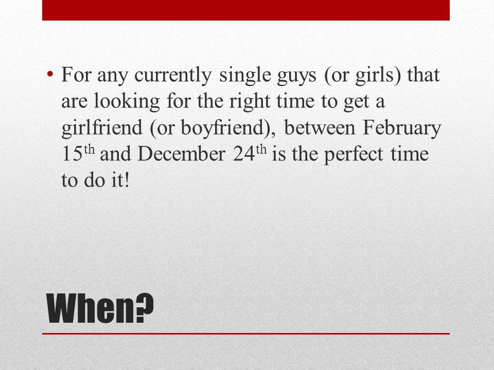 When? For any currently single guys (or girls) that are looking for the right time to get a girlfriend (or boyfriend), between February 15 th and Dece