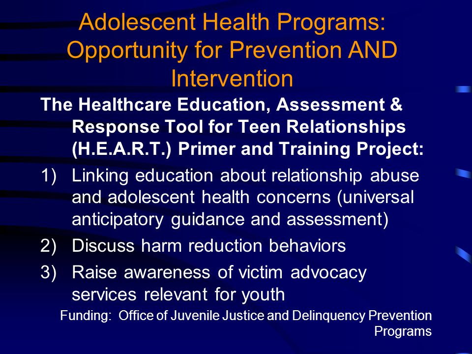 Adolescent Health Programs: Opportunity for Prevention AND Intervention The Healthcare Education, Assessment & Response Tool for Teen Relationships (H.E.A.R.T.) Primer and Training Project: 1)Linking education about relationship abuse and adolescent health concerns (universal anticipatory guidance and assessment) 2)Discuss harm reduction behaviors 3)Raise awareness of victim advocacy services relevant for youth Funding: Office of Juvenile Justice and Delinquency Prevention Programs