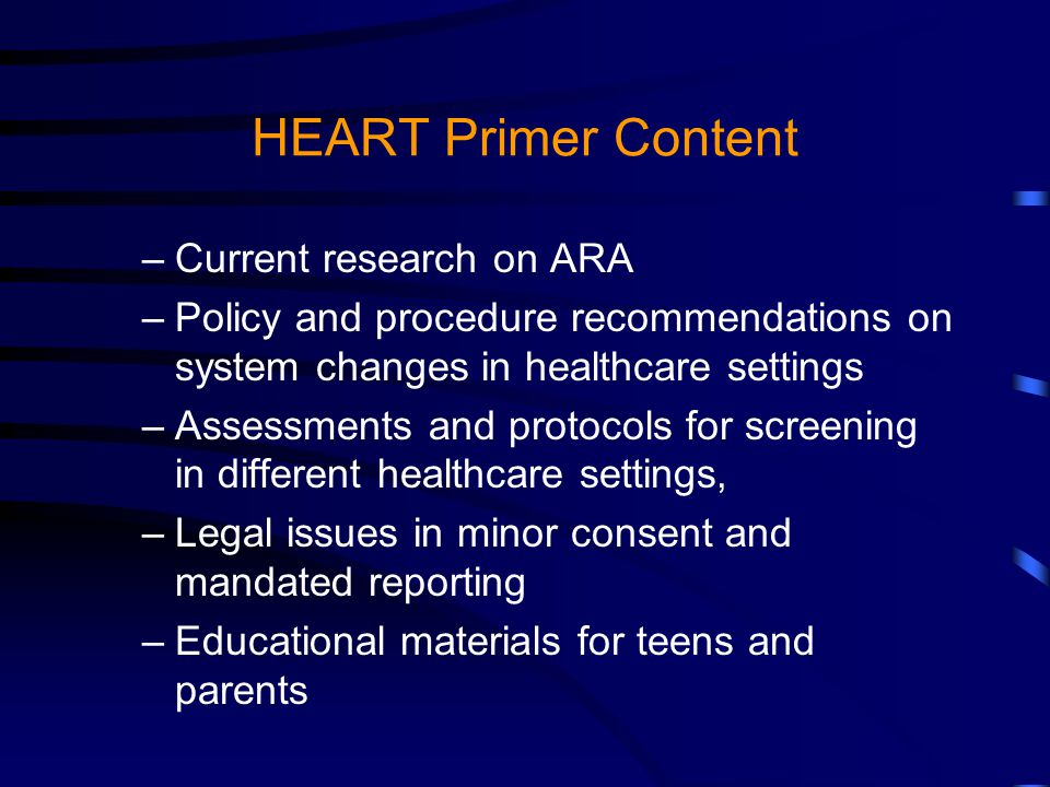 HEART Primer Content –Current research on ARA –Policy and procedure recommendations on system changes in healthcare settings –Assessments and protocols for screening in different healthcare settings, –Legal issues in minor consent and mandated reporting –Educational materials for teens and parents