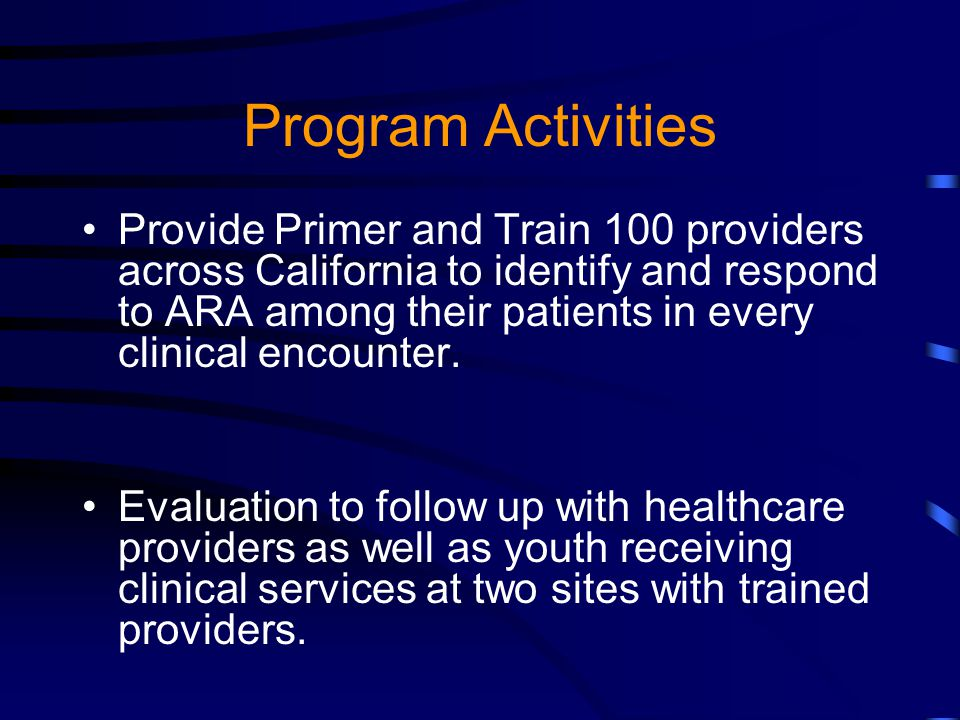 Program Activities Provide Primer and Train 100 providers across California to identify and respond to ARA among their patients in every clinical encounter.