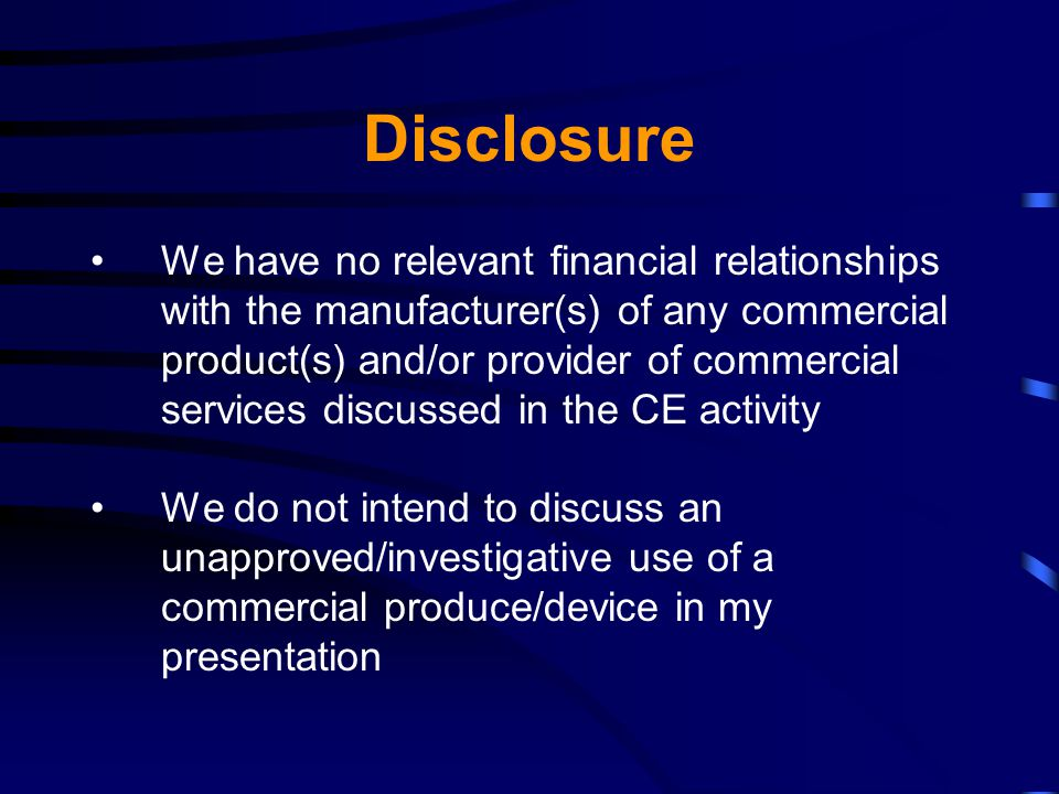 Disclosure We have no relevant financial relationships with the manufacturer(s) of any commercial product(s) and/or provider of commercial services discussed in the CE activity We do not intend to discuss an unapproved/investigative use of a commercial produce/device in my presentation