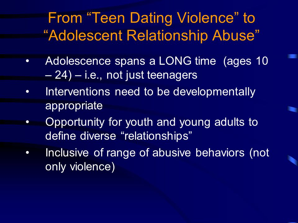 From Teen Dating Violence to Adolescent Relationship Abuse Adolescence spans a LONG time (ages 10 – 24) – i.e., not just teenagers Interventions need to be developmentally appropriate Opportunity for youth and young adults to define diverse relationships Inclusive of range of abusive behaviors (not only violence)