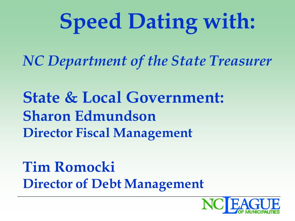 Speed Dating with: NC Department of the State Treasurer State & Local Government: Sharon Edmundson Director Fiscal Management Tim Romocki Director of Debt Management