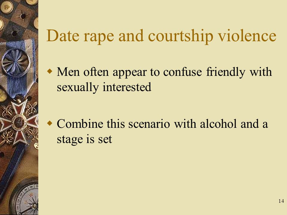 14 Date rape and courtship violence Men often appear to confuse friendly with sexually interested Combine this scenario with alcohol and a stage is se