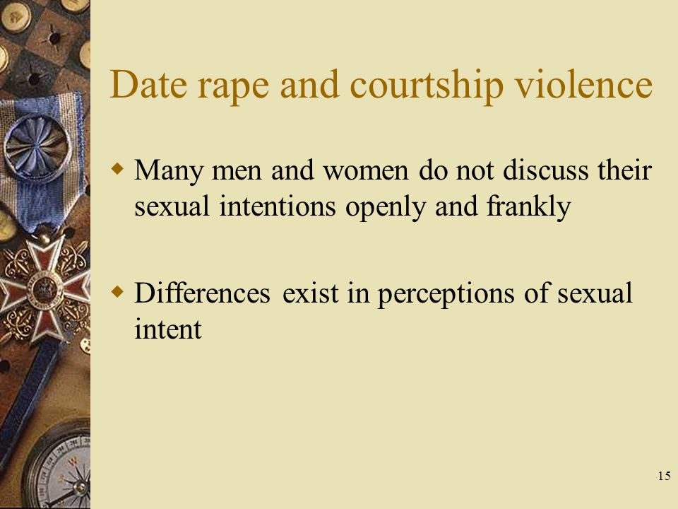 15 Date rape and courtship violence Many men and women do not discuss their sexual intentions openly and frankly Differences exist in perceptions of s