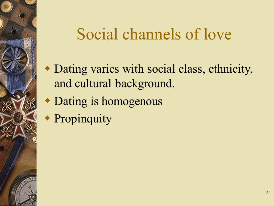 21 Social channels of love Dating varies with social class, ethnicity, and cultural background. Dating is homogenous Propinquity