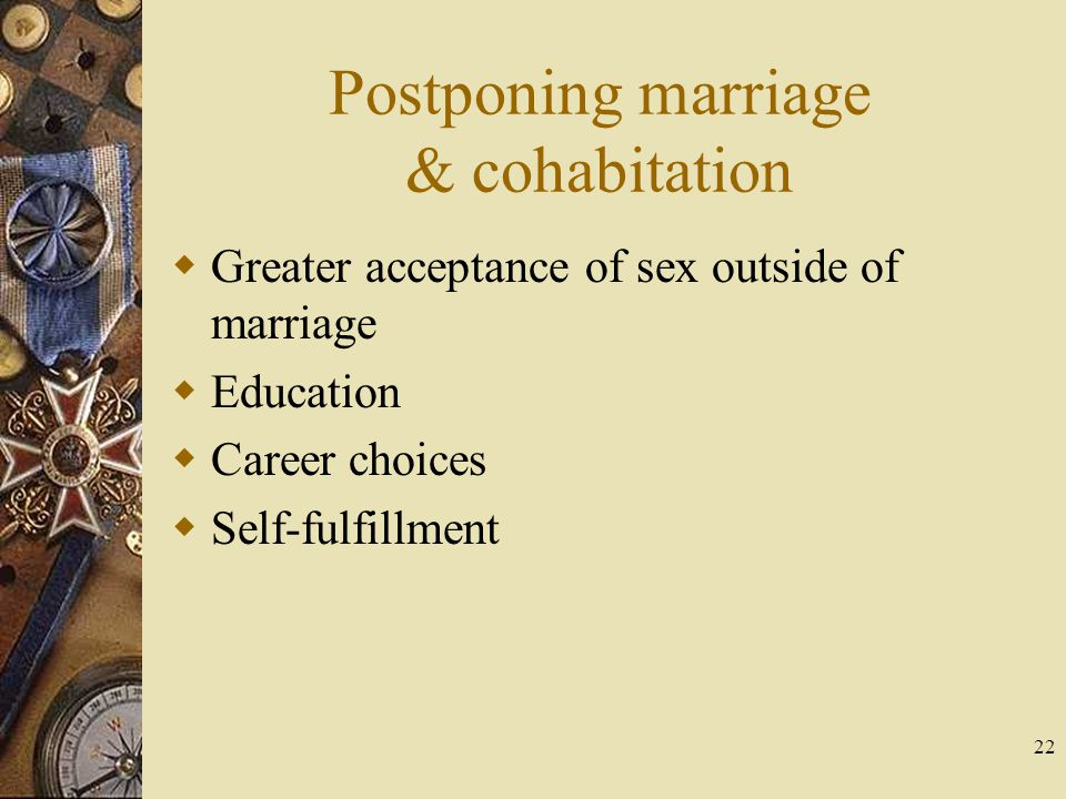 22 Postponing marriage & cohabitation Greater acceptance of sex outside of marriage Education Career choices Self-fulfillment