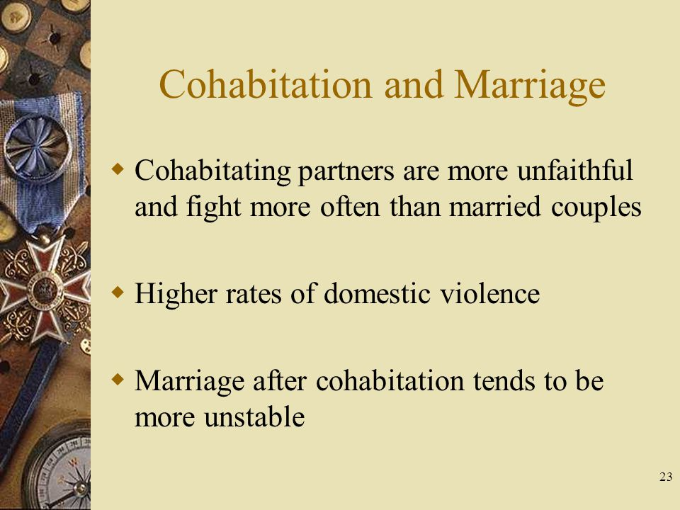 23 Cohabitation and Marriage Cohabitating partners are more unfaithful and fight more often than married couples Higher rates of domestic violence Mar