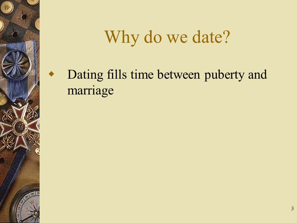 3 Why do we date? Dating fills time between puberty and marriage