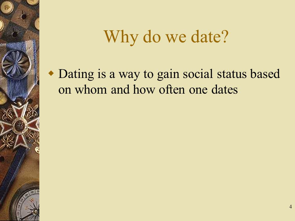 4 Why do we date? Dating is a way to gain social status based on whom and how often one dates