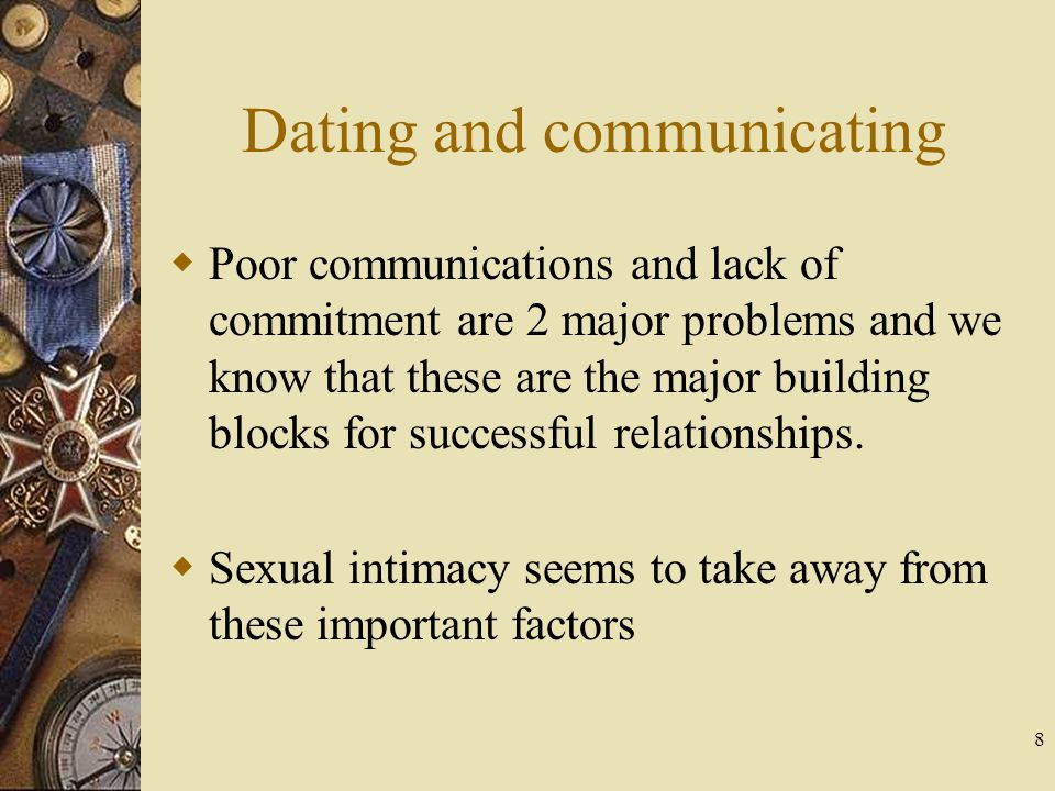 8 Dating and communicating Poor communications and lack of commitment are 2 major problems and we know that these are the major building blocks for su