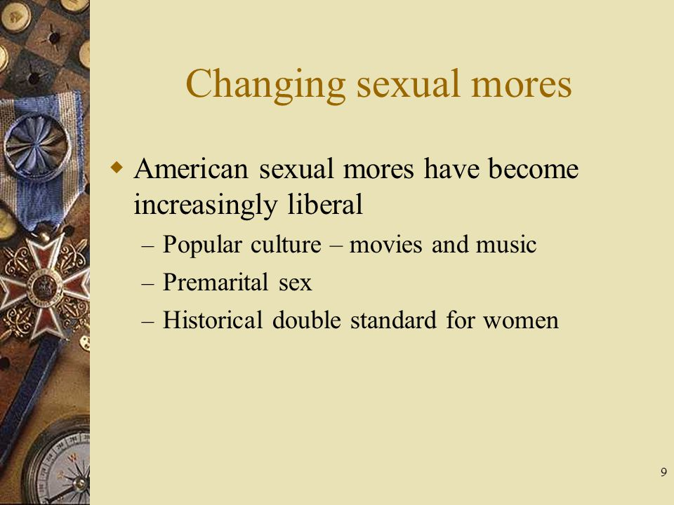 9 Changing sexual mores American sexual mores have become increasingly liberal – Popular culture – movies and music – Premarital sex – Historical doub