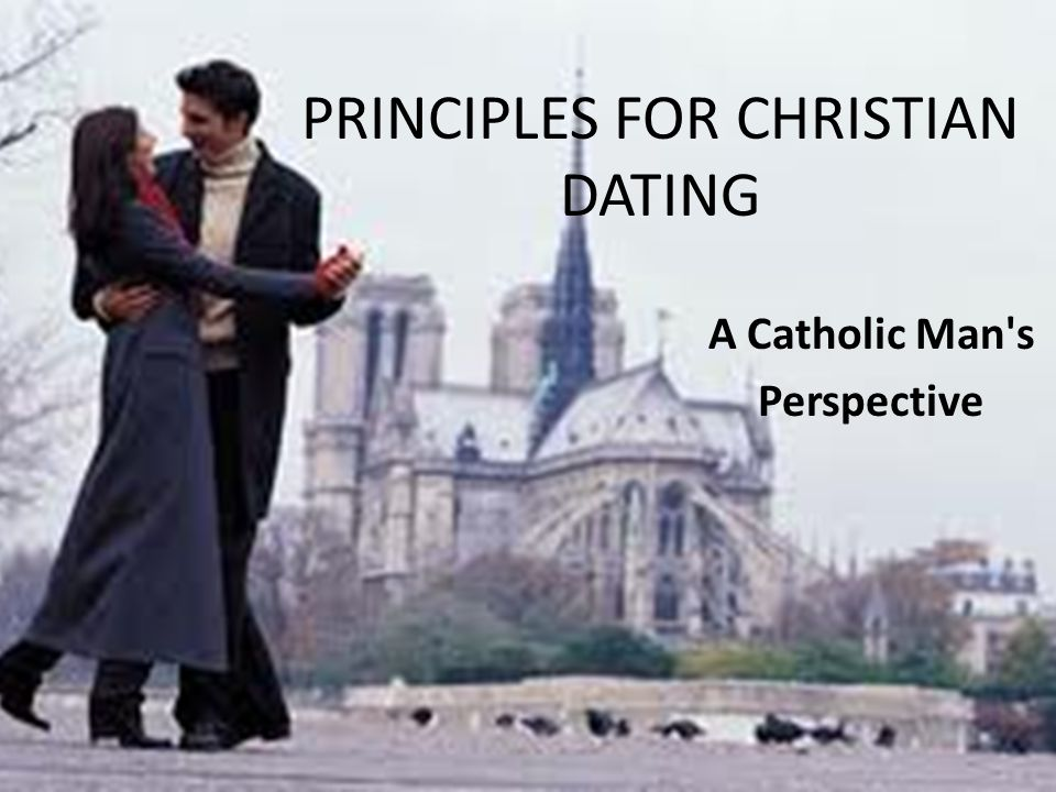 PRINCIPLES FOR CHRISTIAN DATING A Catholic Man s Perspective