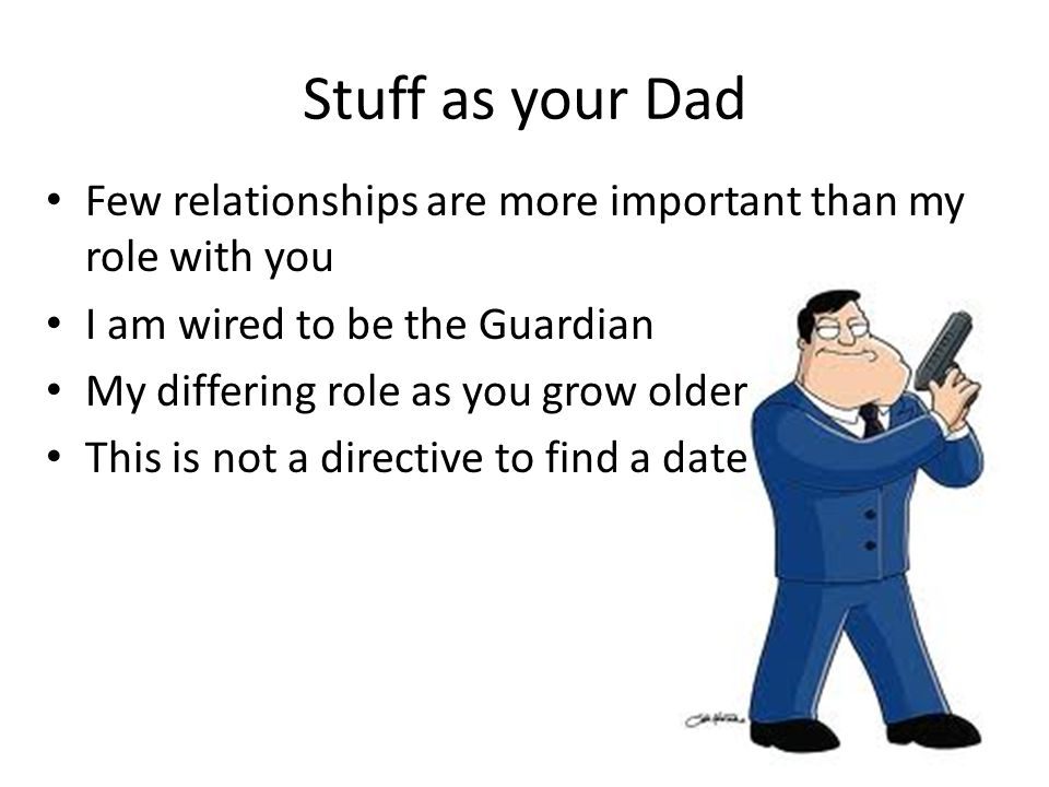 Stuff as your Dad Few relationships are more important than my role with you I am wired to be the Guardian My differing role as you grow older This is not a directive to find a date