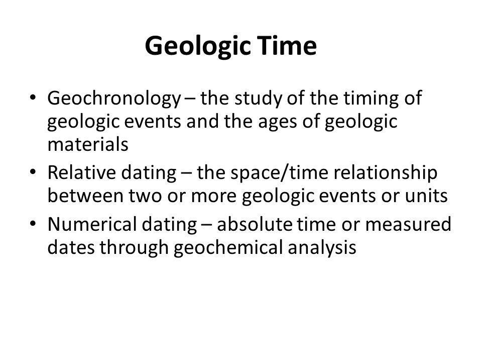 Geologic Time Geochronology – the study of the timing of geologic events and the ages of geologic materials Relative dating – the space/time relationship between two or more geologic events or units Numerical dating – absolute time or measured dates through geochemical analysis