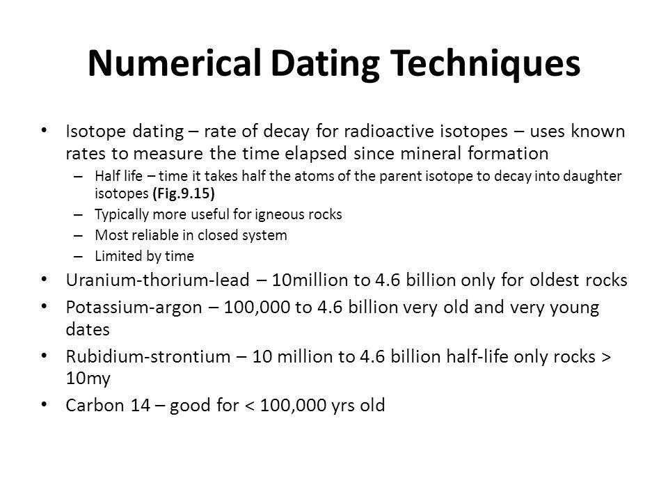 Numerical Dating Techniques Isotope dating – rate of decay for radioactive isotopes – uses known rates to measure the time elapsed since mineral formation – Half life – time it takes half the atoms of the parent isotope to decay into daughter isotopes (Fig.9.15) – Typically more useful for igneous rocks – Most reliable in closed system – Limited by time Uranium-thorium-lead – 10million to 4.6 billion only for oldest rocks Potassium-argon – 100,000 to 4.6 billion very old and very young dates Rubidium-strontium – 10 million to 4.6 billion half-life only rocks > 10my Carbon 14 – good for < 100,000 yrs old