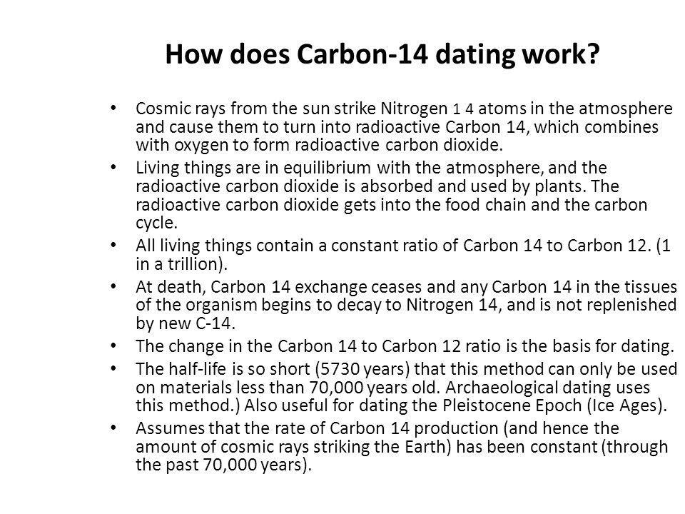 How does Carbon-14 dating work? Cosmic rays from the sun strike Nitrogen 1 4 atoms in the atmosphere and cause them to turn into radioactive Carbon 14