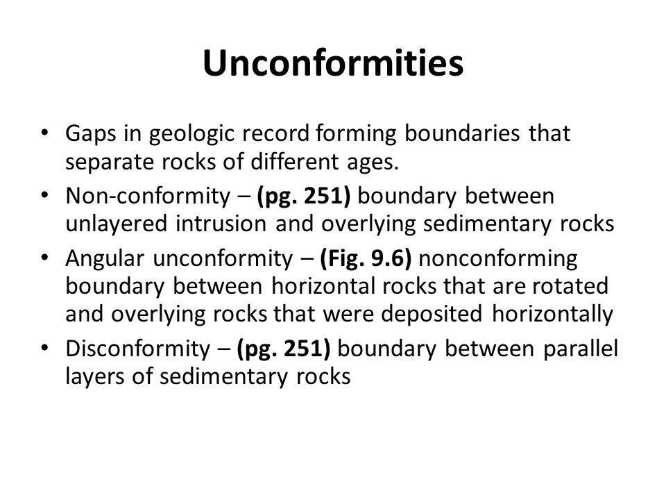 Unconformities Gaps in geologic record forming boundaries that separate rocks of different ages. Non-conformity – (pg. 251) boundary between unlayered
