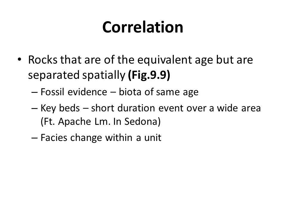 Correlation Rocks that are of the equivalent age but are separated spatially (Fig.9.9) – Fossil evidence – biota of same age – Key beds – short duration event over a wide area (Ft.