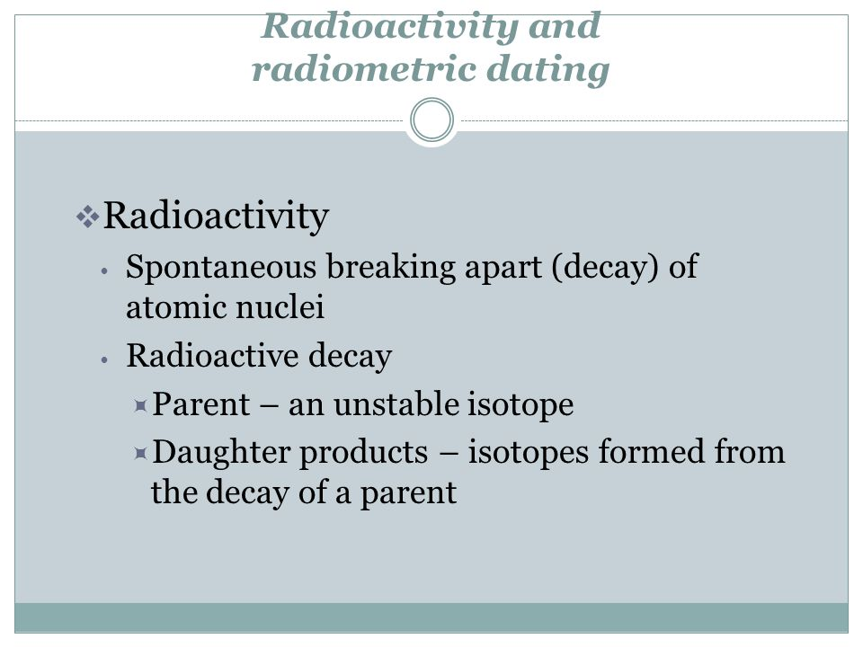 Radioactivity and radiometric dating Radioactivity Spontaneous breaking apart (decay) of atomic nuclei Radioactive decay Parent – an unstable isotope