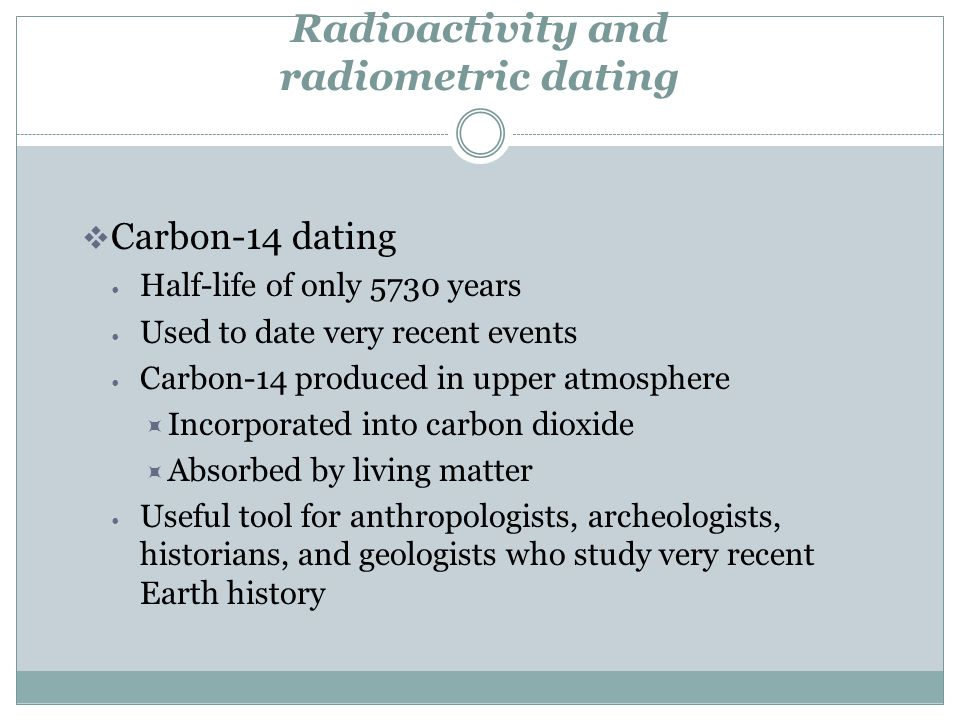 Radioactivity and radiometric dating Carbon-14 dating Half-life of only 5730 years Used to date very recent events Carbon-14 produced in upper atmosph