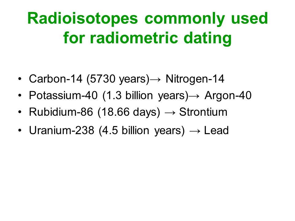 Radioisotopes commonly used for radiometric dating Carbon-14 (5730 years) Nitrogen-14 Potassium-40 (1.3 billion years) Argon-40 Rubidium-86 (18.66 days) Strontium Uranium-238 (4.5 billion years) Lead