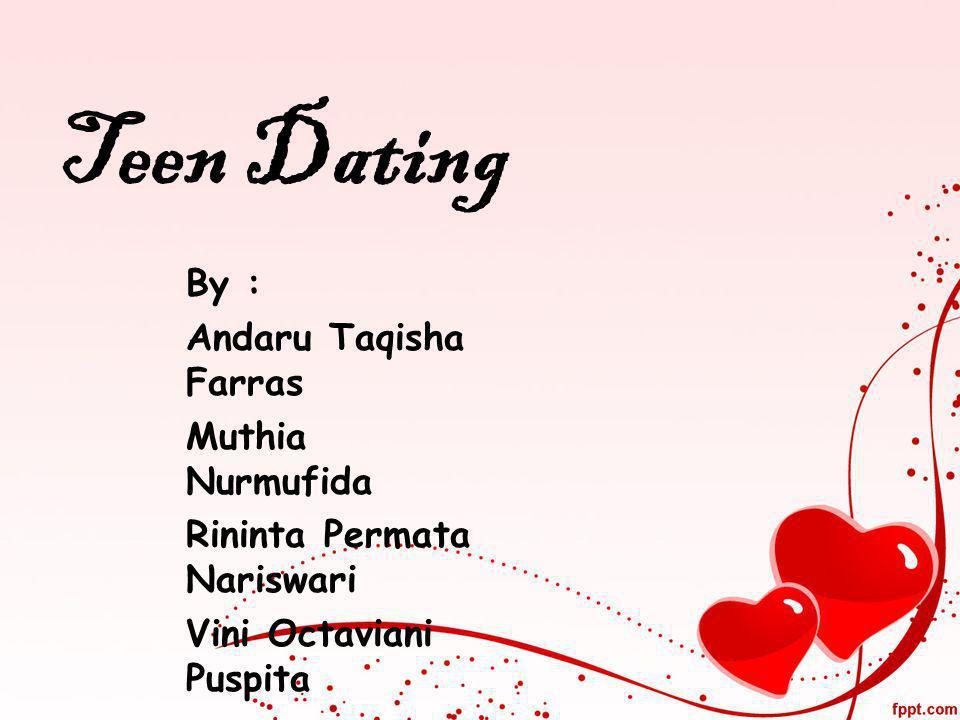 Teen Dating By : Andaru Taqisha Farras Muthia Nurmufida Rininta Permata Nariswari Vini Octaviani Puspita