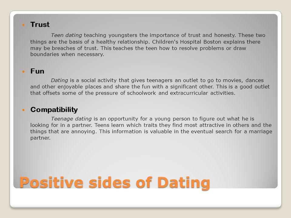 Positive sides of Dating Trust Teen dating teaching youngsters the importance of trust and honesty. These two things are the basis of a healthy relati