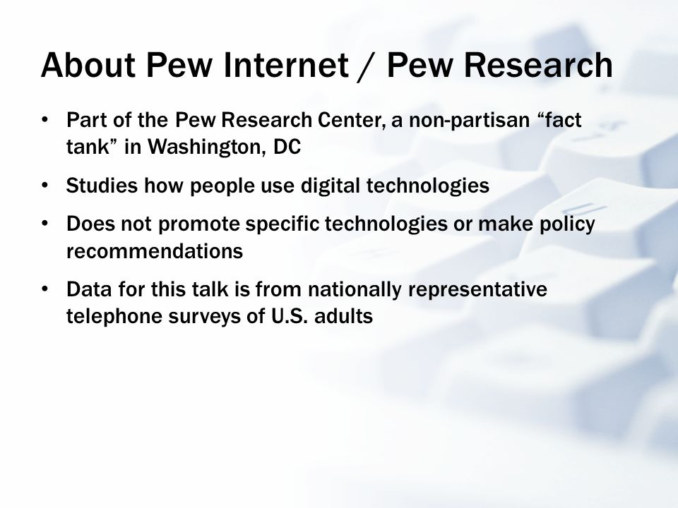About Pew Internet / Pew Research Part of the Pew Research Center, a non-partisan fact tank in Washington, DC Studies how people use digital technologies Does not promote specific technologies or make policy recommendations Data for this talk is from nationally representative telephone surveys of U.S.