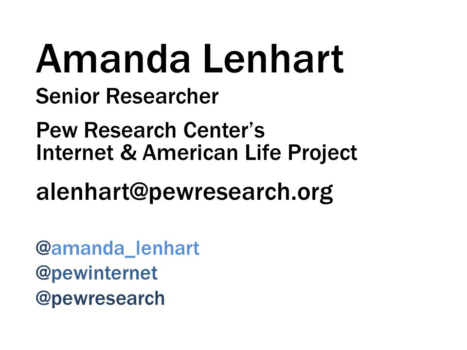 Amanda Lenhart Senior Researcher Pew Research Centers Internet & American Life Project alenhart@pewresearch.org @amanda_lenhart @pewinternet @pewresearch