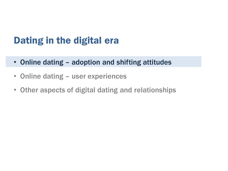 Online dating – adoption and shifting attitudes Online dating – user experiences Other aspects of digital dating and relationships Dating in the digital era