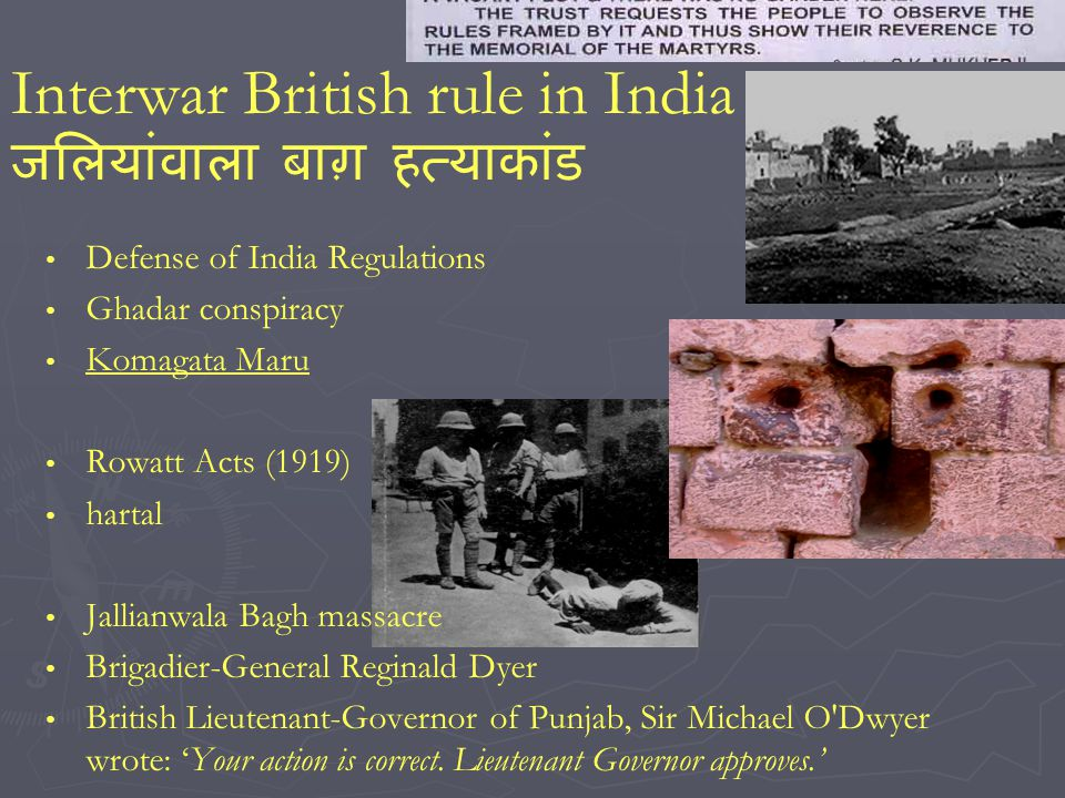 Interwar British rule in India Defense of India Regulations Ghadar conspiracy Komagata Maru Rowatt Acts (1919) hartal Jallianwala Bagh massacre Brigadier-General Reginald Dyer British Lieutenant-Governor of Punjab, Sir Michael O Dwyer wrote: Your action is correct.