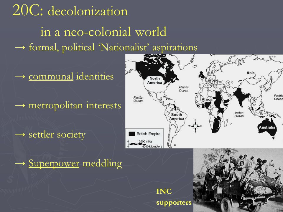 20C: decolonization in a neo-colonial world formal, political Nationalist aspirations communal identities metropolitan interests settler society Superpower meddling INC supporters